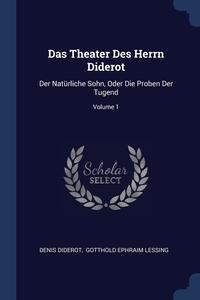Das Theater Des Herrn Diderot: Der Natürliche Sohn, Oder Die Proben Der Tugend; Volume 1, Denis Diderot, Gotthold Ephraim Lessing обложка-превью