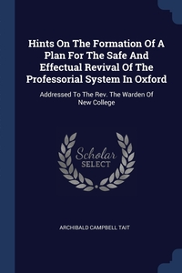 Hints On The Formation Of A Plan For The Safe And Effectual Revival Of The Professorial System In Oxford: Addressed To The Rev. The Warden Of New College, Archibald Campbell Tait обложка-превью
