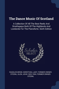 The Dance Music Of Scotland: A Collection Of All The Best Reels And Strathspeys Both Of The Highlands And Lowlands For The Pianoforte. Sixth Edition, Dorothea Lady former ow Ruggles-Brise, John 1833-1904 former owner. StEd Glen обложка-превью