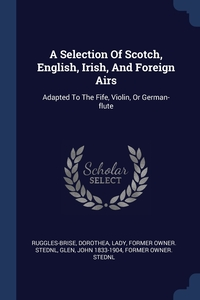 A Selection Of Scotch, English, Irish, And Foreign Airs: Adapted To The Fife, Violin, Or German-flute, Dorothea Lady former ow Ruggles-Brise, John 1833-1904 former owner. StEd Glen обложка-превью
