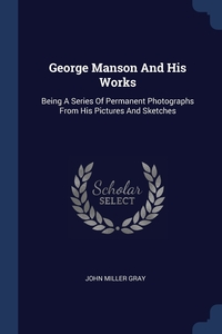 George Manson And His Works: Being A Series Of Permanent Photographs From His Pictures And Sketches, John Miller Gray обложка-превью