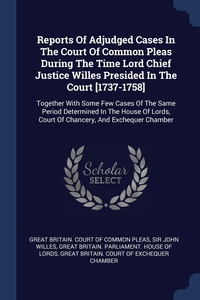 Reports Of Adjudged Cases In The Court Of Common Pleas During The Time Lord Chief Justice Willes Presided In The Court [1737-1758]: Together With Some Few Cases Of The Same Period Determined In The House Of Lords, Court Of Chancery, And Exchequer Chamber, Great Britain. Court of Common Pleas, Sir John Willes, Great Britain. Parliament. House of Lord обложка-превью
