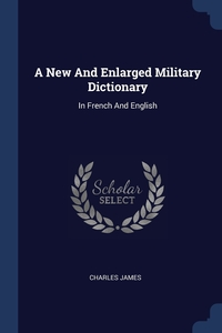 A New And Enlarged Military Dictionary: In French And English, Charles James обложка-превью