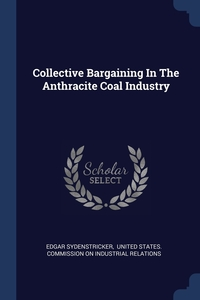 Collective Bargaining In The Anthracite Coal Industry, Edgar Sydenstricker, United States. Commission on Industrial обложка-превью