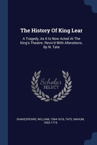 The History Of King Lear: A Tragedy, As It Is Now Acted At The King's Theatre. Reviv'd With Alterations. By N. Tate, Shakespeare William 1564-1616, Tate Nahum 1652-1715 обложка-превью