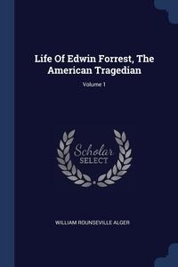 Life Of Edwin Forrest, The American Tragedian; Volume 1, William Rounseville Alger обложка-превью