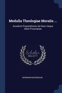 Medulla Theologiae Moralis ...: Accedunt Propositiones Ad Hanc Usque Diem Proscriptae, Hermann Busenbaum обложка-превью