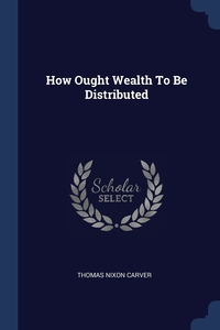 How Ought Wealth To Be Distributed, Thomas Nixon Carver обложка-превью