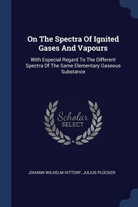 On The Spectra Of Ignited Gases And Vapours: With Especial Regard To The Different Spectra Of The Same Elementary Gaseous Substance, Johann Wilhelm Hittorf, Julius Plucker обложка-превью