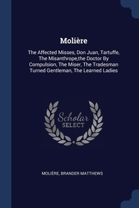 Molière: The Affected Misses, Don Juan, Tartuffe, The Misanthrope,the Doctor By Compulsion, The Miser, The Tradesman Turned Gentleman, The Learned Ladies, Molie?re, Brander Matthews обложка-превью