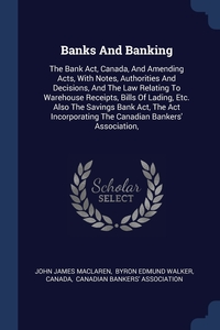 Banks And Banking: The Bank Act, Canada, And Amending Acts, With Notes, Authorities And Decisions, And The Law Relating To Warehouse Receipts, Bills Of Lading, Etc. Also The Savings Bank Act, The Act Incorporating The Canadian Bankers' Association,, John James MacLaren, Byron Edmund Walker, Canada обложка-превью