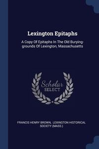 Lexington Epitaphs: A Copy Of Epitaphs In The Old Burying-grounds Of Lexington, Massachusetts, Francis Henry Brown, Lexington Historical Society (Mass.) обложка-превью