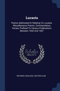 Lucasta: Poems Addressed Or Relating To Lucasta. Miscellaneous Poems. Commendatory Verses, Prefixed To Various Publications Between 1652 And 1657, Richard Lovelace, Caxton Club обложка-превью