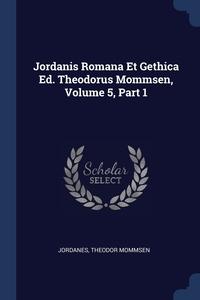 Jordanis Romana Et Gethica Ed. Theodorus Mommsen, Volume 5, Part 1, Jordanes, Theodor Mommsen обложка-превью