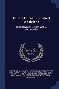 Letters Of Distinguished Musicians: Gluck, Haydn, P. E. Bach, Weber, Mendelssohn, Ludwig Nohl, Christoph Willibald Gluck (Ritter von), Joseph Haydn обложка-превью