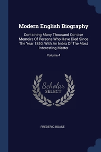 Modern English Biography: Containing Many Thousand Concise Memoirs Of Persons Who Have Died Since The Year 1850, With An Index Of The Most Interesting Matter; Volume 4, Frederic Boase обложка-превью