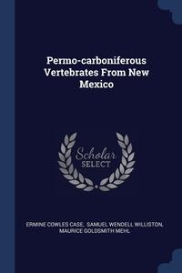 Permo-carboniferous Vertebrates From New Mexico, Ermine Cowles Case, Samuel Wendell Williston, Maurice Goldsmith Mehl обложка-превью