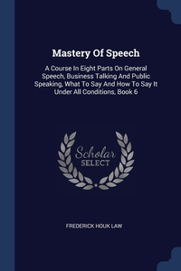 Mastery Of Speech: A Course In Eight Parts On General Speech, Business Talking And Public Speaking, What To Say And How To Say It Under All Conditions, Book 6, Frederick Houk Law обложка-превью