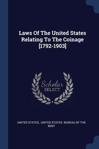 Laws Of The United States Relating To The Coinage [1792-1903], United States, United States. Bureau of the Mint обложка-превью