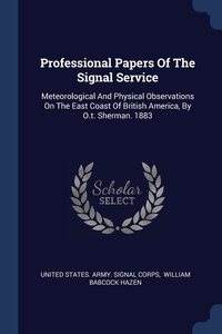 Professional Papers Of The Signal Service: Meteorological And Physical Observations On The East Coast Of British America, By O.t. Sherman. 1883, United States. Army. Signal Corps, William Babcock Hazen обложка-превью