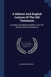 A Hebrew And English Lexicon Of The Old Testament: Including The Biblical Chaldee From The German Works Of Gesenius, Wilhelm Gesenius обложка-превью