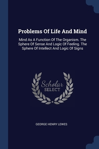 Problems Of Life And Mind: Mind As A Function Of The Organism. The Sphere Of Sense And Logic Of Feeling. The Sphere Of Intellect And Logic Of Signs, George Henry Lewes обложка-превью