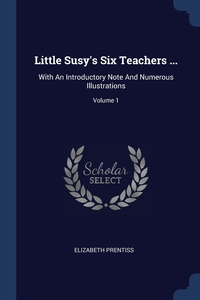 Little Susy's Six Teachers ...: With An Introductory Note And Numerous Illustrations; Volume 1, Elizabeth Prentiss обложка-превью