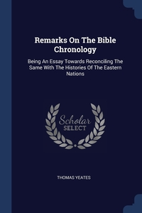 Remarks On The Bible Chronology: Being An Essay Towards Reconciling The Same With The Histories Of The Eastern Nations, Thomas Yeates обложка-превью