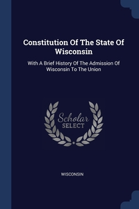 Constitution Of The State Of Wisconsin: With A Brief History Of The Admission Of Wisconsin To The Union, Wisconsin обложка-превью