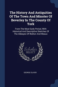The History And Antiquities Of The Town And Minster Of Beverley In The County Of York: From The Most Early Period, With Historical And Descriptive Sketches Of The Abbayes Of Watton And Meaux, George Oliver обложка-превью