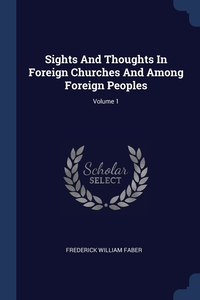 Sights And Thoughts In Foreign Churches And Among Foreign Peoples; Volume 1, Frederick William Faber обложка-превью
