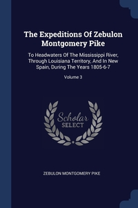 The Expeditions Of Zebulon Montgomery Pike: To Headwaters Of The Mississippi River, Through Louisiana Territory, And In New Spain, During The Years 1805-6-7; Volume 3, Zebulon Montgomery Pike обложка-превью