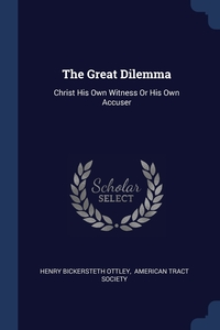 The Great Dilemma: Christ His Own Witness Or His Own Accuser, Henry Bickersteth Ottley, American Tract Society обложка-превью