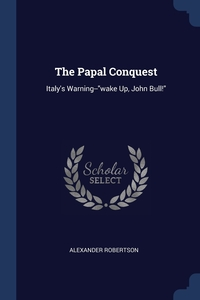 The Papal Conquest: Italy's Warning--'wake Up, John Bull!', Alexander Robertson обложка-превью