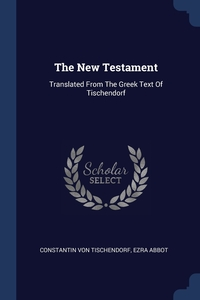 The New Testament: Translated From The Greek Text Of Tischendorf, Constantin von Tischendorf, Ezra Abbot обложка-превью