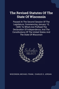 The Revised Statutes Of The State Of Wisconsin: Passed At The Second Session Of The Legislature, Commencing January 10, 1849: To Which Are Prefixed The Declaration Of Independence, And The Constitutions Of The United States And The State Of Wisconsin, Wisconsin, Michael Frank, Charles S. Jordan обложка-превью