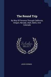 The Round Trip: By Way Of Panama Through California, Oregon, Nevada, Utah, Idaho, And Colorado, John Codman обложка-превью