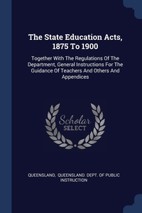 The State Education Acts, 1875 To 1900: Together With The Regulations Of The Department, General Instructions For The Guidance Of Teachers And Others And Appendices, Queensland, Queensland. Dept. of Public Instruction обложка-превью