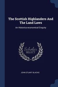 The Scottish Highlanders And The Land Laws: An Historico-economical Enquiry, John Stuart Blackie обложка-превью