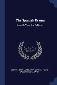 The Spanish Drama: Lope De Vega And Calderon, George Henry Lewes, Lope De Vega, Pedro Calderon de la Barca обложка-превью
