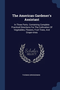 The American Gardener's Assistant: In Three Parts. Containing Complete Practical Directions For The Cultivation Of Vegetables, Flowers, Fruit Trees, And Grape-vines, Thomas Bridgeman обложка-превью
