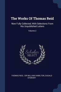 The Works Of Thomas Reid: Now Fully Collected, With Selections From His Unpublished Letters; Volume 2, Thomas Reid, Sir William Hamilton, Dugald Stewart обложка-превью