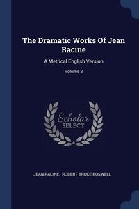 The Dramatic Works Of Jean Racine: A Metrical English Version; Volume 2, Jean Racine, Robert Bruce Boswell обложка-превью