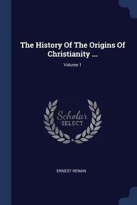 The History Of The Origins Of Christianity ...; Volume 1, Эрнест Ренан обложка-превью