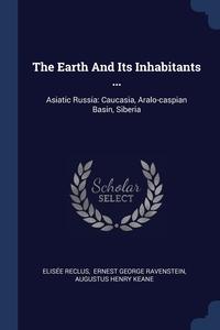 The Earth And Its Inhabitants ...: Asiatic Russia: Caucasia, Aralo-caspian Basin, Siberia, ELISEE RECLUS, Ravenstein Ernest George, A. H. Keane обложка-превью