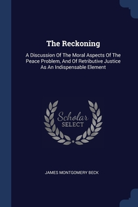 The Reckoning: A Discussion Of The Moral Aspects Of The Peace Problem, And Of Retributive Justice As An Indispensable Element, James Montgomery Beck обложка-превью