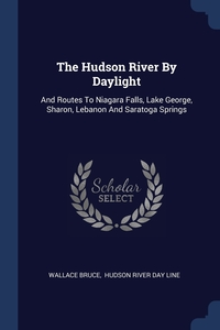 The Hudson River By Daylight: And Routes To Niagara Falls, Lake George, Sharon, Lebanon And Saratoga Springs, Wallace Bruce, Hudson River day line обложка-превью