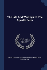 The Life And Writings Of The Apostle Peter, American Sunday-School Union. Committee обложка-превью
