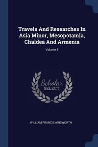 Travels And Researches In Asia Minor, Mesopotamia, Chaldea And Armenia; Volume 1, William Francis Ainsworth обложка-превью