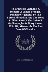 The Princely Chandos, A Memoir Of James Brydges, Paymaster-general To The Forces Abroad During The Most Brilliant Part Of The Duke Of Marlborough's Military Career, 1705-1711, Afterwards The First Duke Of Chandos, John Robert Robinson обложка-превью